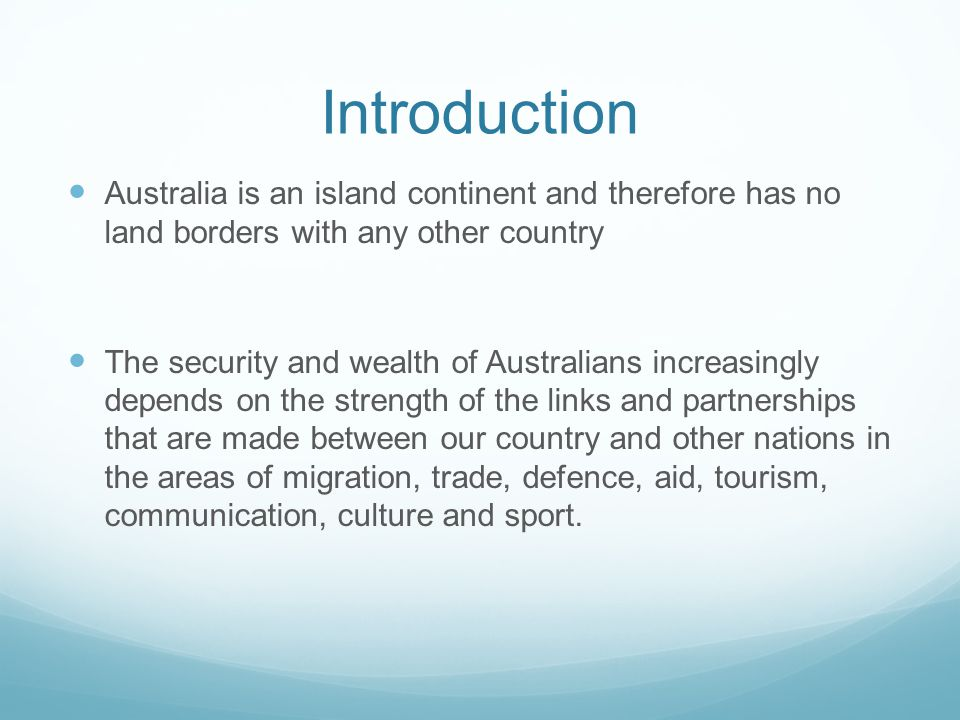 Introduction Australia is an island continent and therefore has no land borders with any other country The security and wealth of Australians increasingly depends on the strength of the links and partnerships that are made between our country and other nations in the areas of migration, trade, defence, aid, tourism, communication, culture and sport.