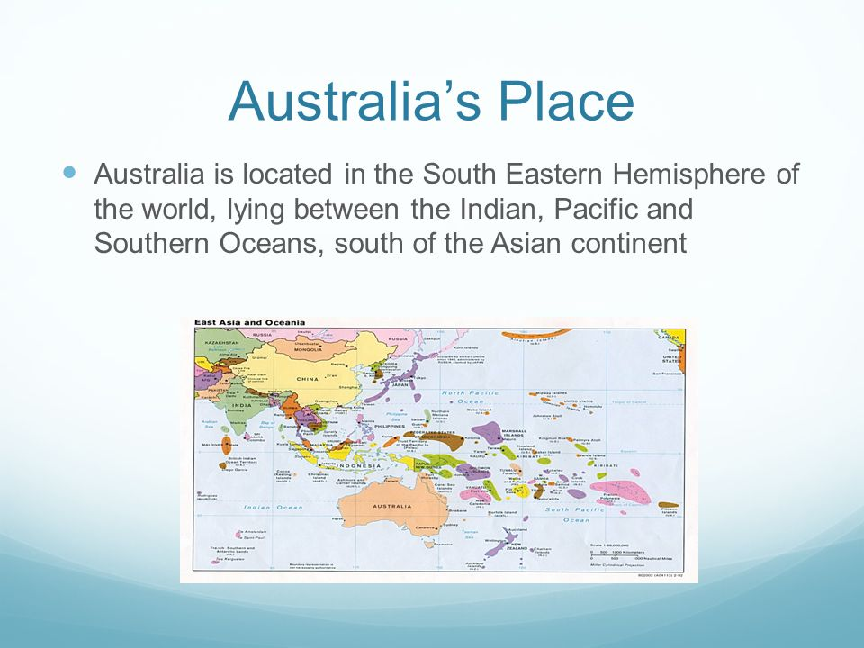 Australia's Place Australia is located in the South Eastern Hemisphere of the world, lying between the Indian, Pacific and Southern Oceans, south of the Asian continent