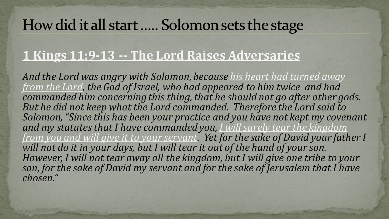 After Solomon s death his son Rehoboam takes the throne  Abandons wise council of his father Rehoboam is overthrown by Jeroboam and flees to Jerusalem Kingdom divides into North 10 tribes, Israel, & South 2 tribes, Judah Kingdoms continue to rebel against God