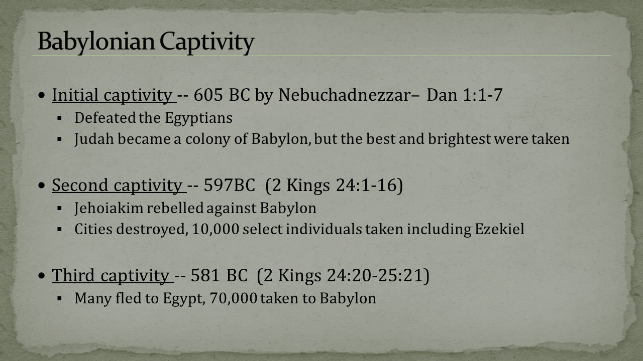 Initial captivity -- 605 BC by Nebuchadnezzar– Dan 1:1-7  Defeated the Egyptians  Judah became a colony of Babylon, but the best and brightest were