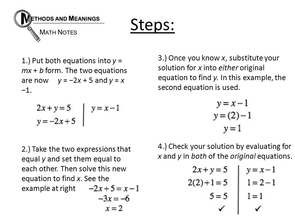 Steps: 1.) Put both equations into y = mx + b form. The two equations are now y = −2x + 5 and y = x −1. 2.) Take the two expressions that equal y and