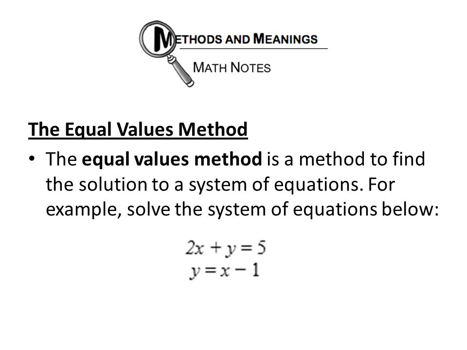 The Equal Values Method The equal values method is a method to find the solution to a system of equations. For example, solve the system of equations