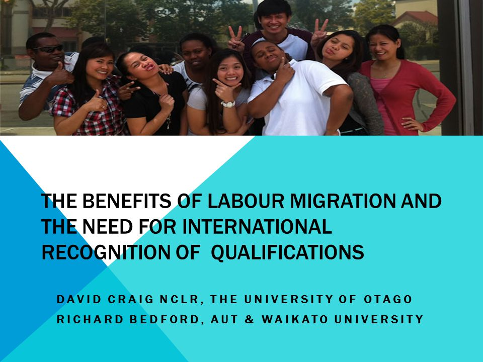 THE BENEFITS OF LABOUR MIGRATION AND THE NEED FOR INTERNATIONAL RECOGNITION OF QUALIFICATIONS DAVID CRAIG NCLR, THE UNIVERSITY OF OTAGO RICHARD BEDFORD, AUT & WAIKATO UNIVERSITY