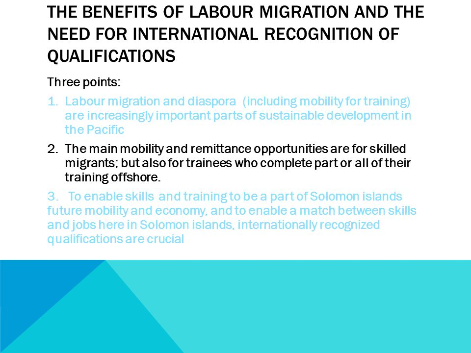 THE BENEFITS OF LABOUR MIGRATION AND THE NEED FOR INTERNATIONAL RECOGNITION OF QUALIFICATIONS Three points: 1.Labour migration and diaspora (including mobility for training) are increasingly important parts of sustainable development in the Pacific 2.The main mobility and remittance opportunities are for skilled migrants; but also for trainees who complete part or all of their training offshore.