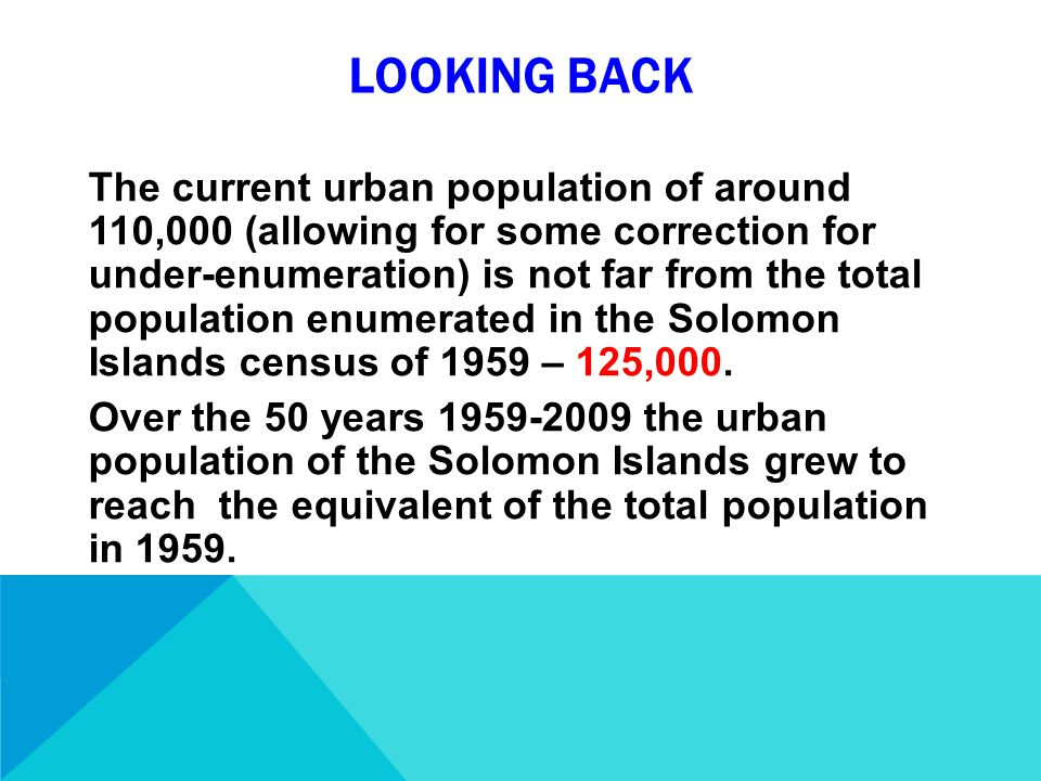 LOOKING BACK The current urban population of around 110,000 (allowing for some correction for under-enumeration) is not far from the total population enumerated in the Solomon Islands census of 1959 – 125,000.