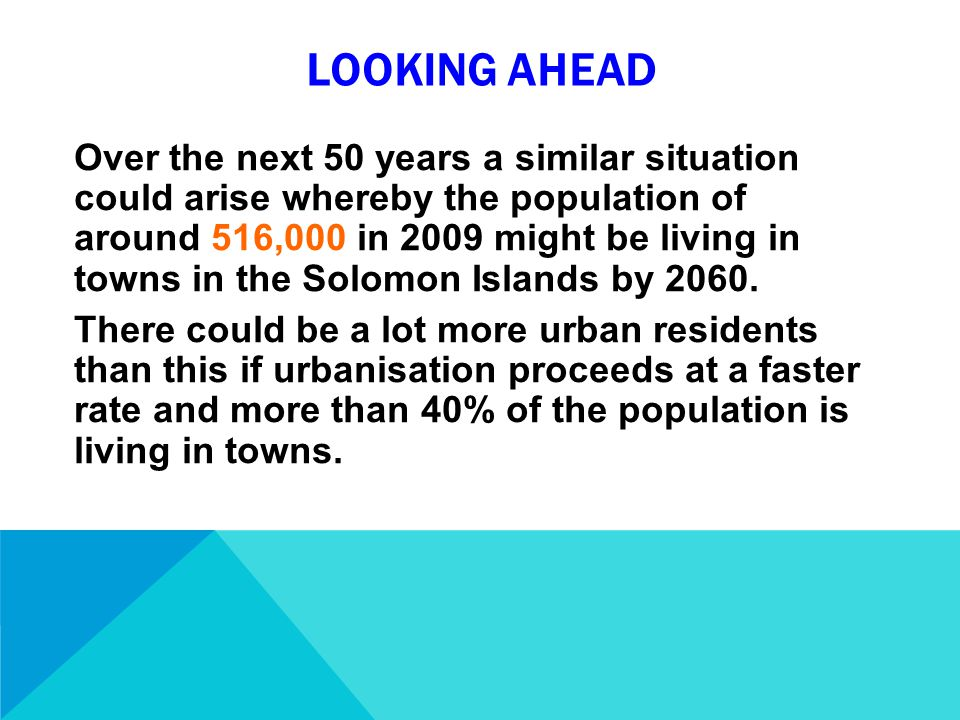 LOOKING AHEAD Over the next 50 years a similar situation could arise whereby the population of around 516,000 in 2009 might be living in towns in the Solomon Islands by 2060.