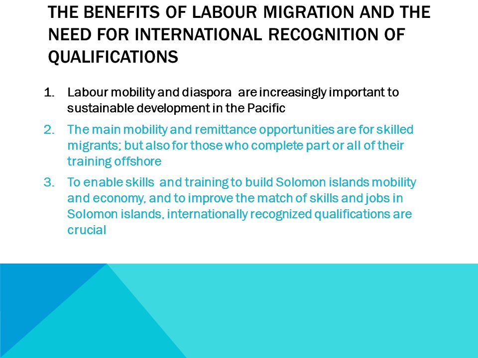 THE BENEFITS OF LABOUR MIGRATION AND THE NEED FOR INTERNATIONAL RECOGNITION OF QUALIFICATIONS 1.Labour mobility and diaspora are increasingly important to sustainable development in the Pacific 2.The main mobility and remittance opportunities are for skilled migrants; but also for those who complete part or all of their training offshore 3.To enable skills and training to build Solomon islands mobility and economy, and to improve the match of skills and jobs in Solomon islands, internationally recognized qualifications are crucial