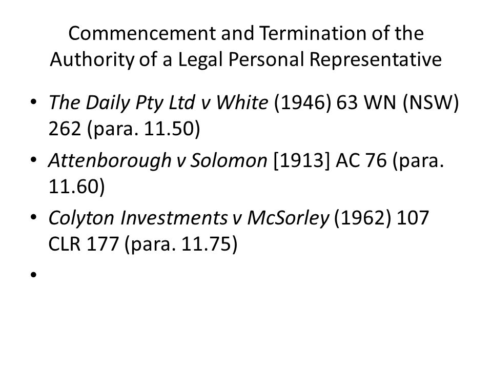 Commencement and Termination of the Authority of a Legal Personal Representative The Daily Pty Ltd v White (1946) 63 WN (NSW) 262 (para. 11.50) Attenb