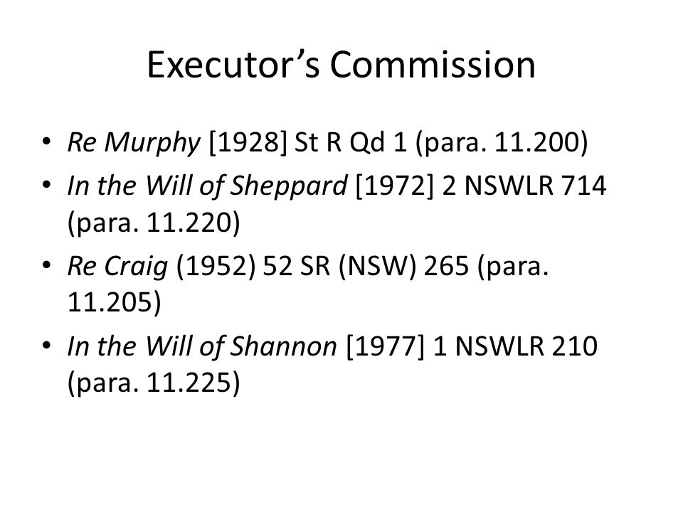 Executor's Commission Re Murphy [1928] St R Qd 1 (para. 11.200) In the Will of Sheppard [1972] 2 NSWLR 714 (para. 11.220) Re Craig (1952) 52 SR (NSW)