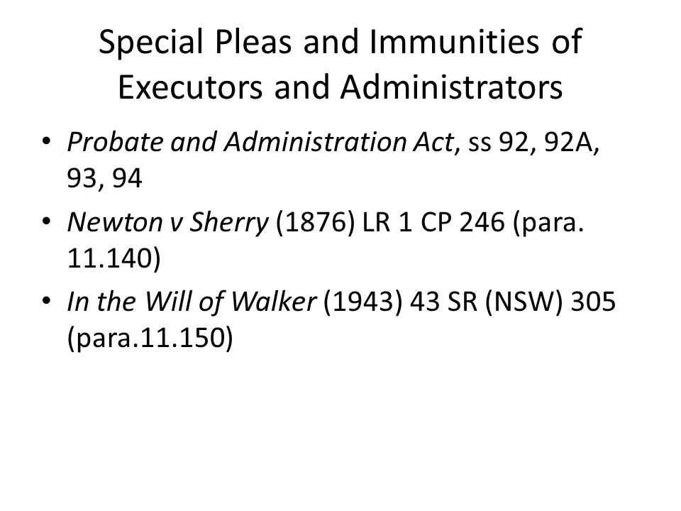 Special Pleas and Immunities of Executors and Administrators Probate and Administration Act, ss 92, 92A, 93, 94 Newton v Sherry (1876) LR 1 CP 246 (pa