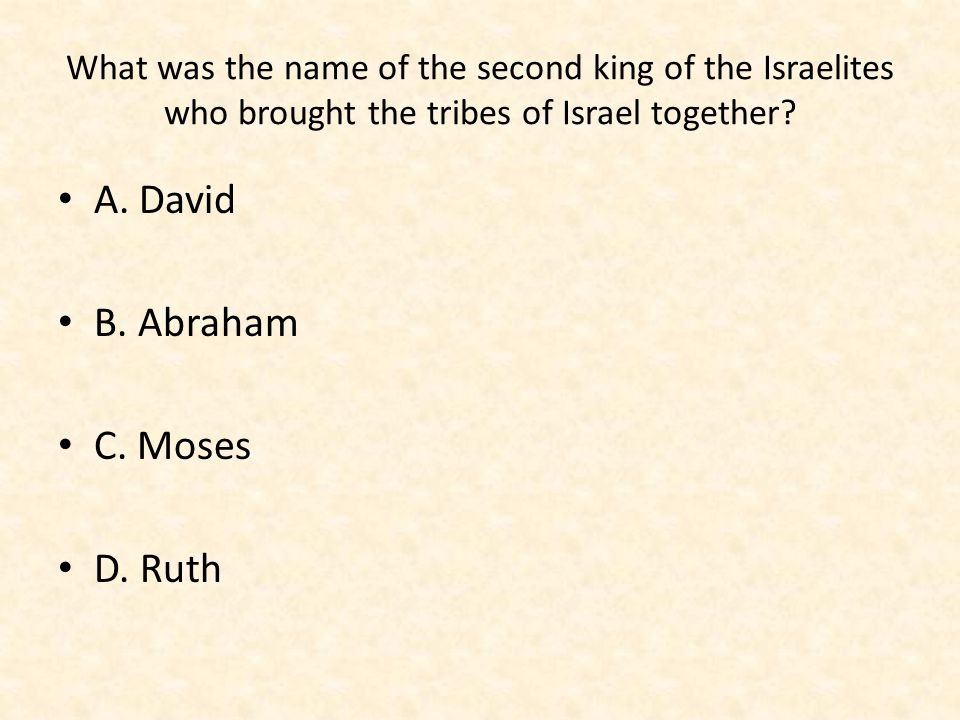 What was the name of the second king of the Israelites who brought the tribes of Israel together? A. David B. Abraham C. Moses D. Ruth