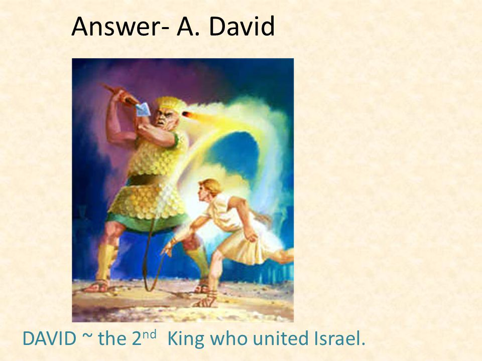 Answer- A. David DAVID ~ the 2 nd King who united Israel.
