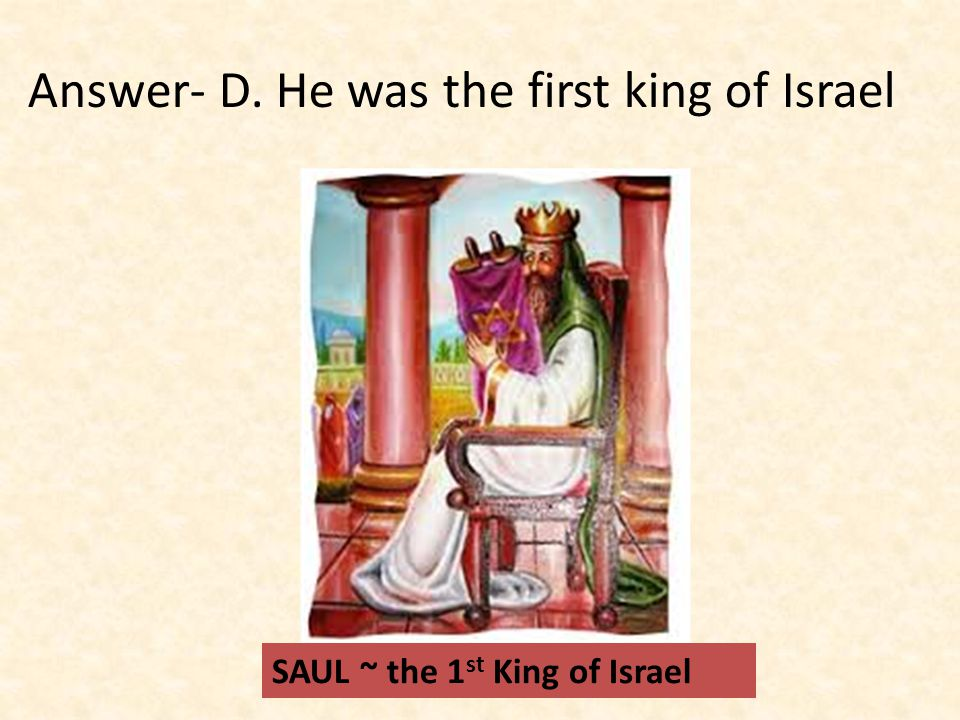 Answer- D. He was the first king of Israel SAUL ~ the 1 st King of Israel