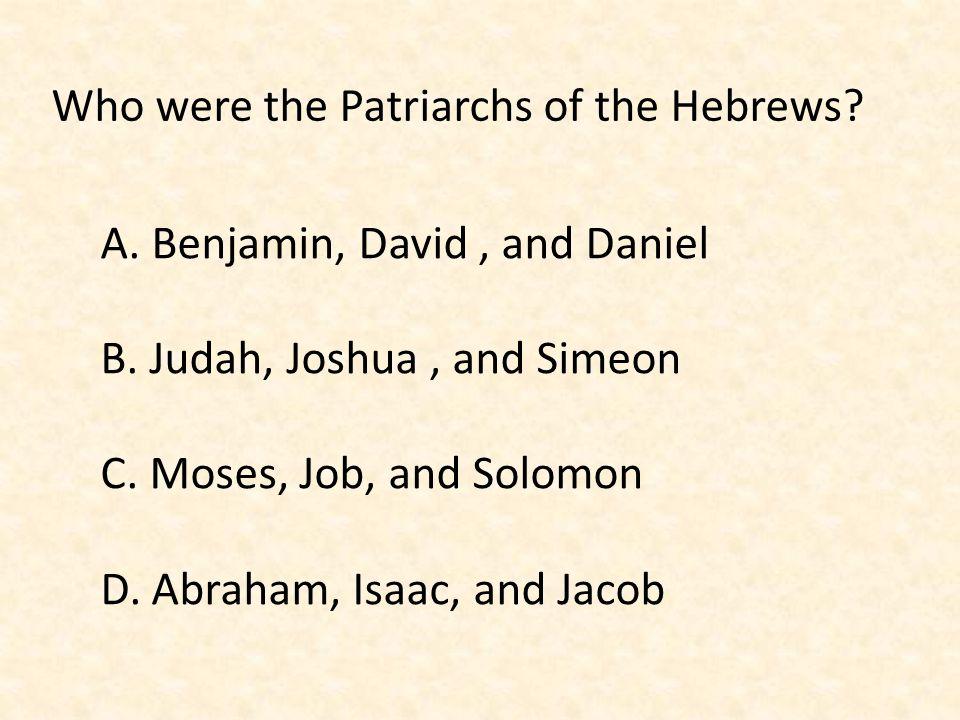 Who were the Patriarchs of the Hebrews? A. Benjamin, David, and Daniel B. Judah, Joshua, and Simeon C. Moses, Job, and Solomon D. Abraham, Isaac, and
