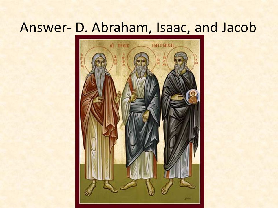 Answer- D. Abraham, Isaac, and Jacob
