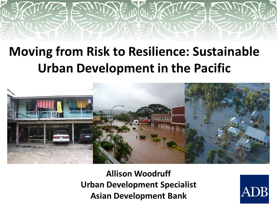 Moving from Risk to Resilience: Sustainable Urban Development in the Pacific Allison Woodruff Urban Development Specialist Asian Development Bank