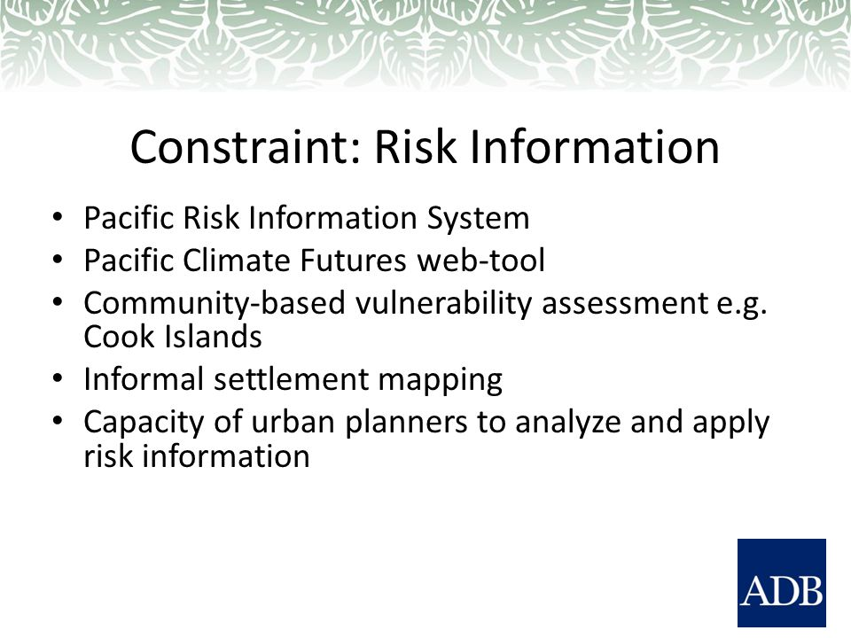Constraint: Risk Information Pacific Risk Information System Pacific Climate Futures web-tool Community-based vulnerability assessment e.g.