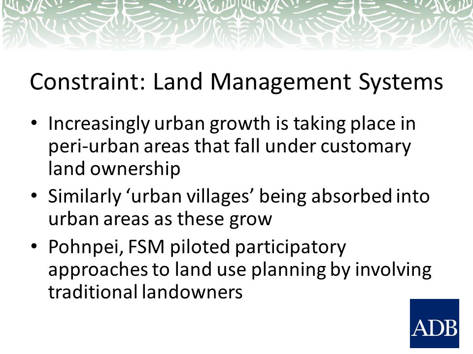 Constraint: Land Management Systems Increasingly urban growth is taking place in peri-urban areas that fall under customary land ownership Similarly 'urban villages' being absorbed into urban areas as these grow Pohnpei, FSM piloted participatory approaches to land use planning by involving traditional landowners