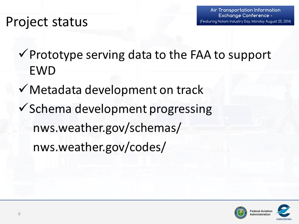 Project status Prototype serving data to the FAA to support EWD Metadata development on track Schema development progressing nws.weather.gov/schemas/ nws.weather.gov/codes/ 6