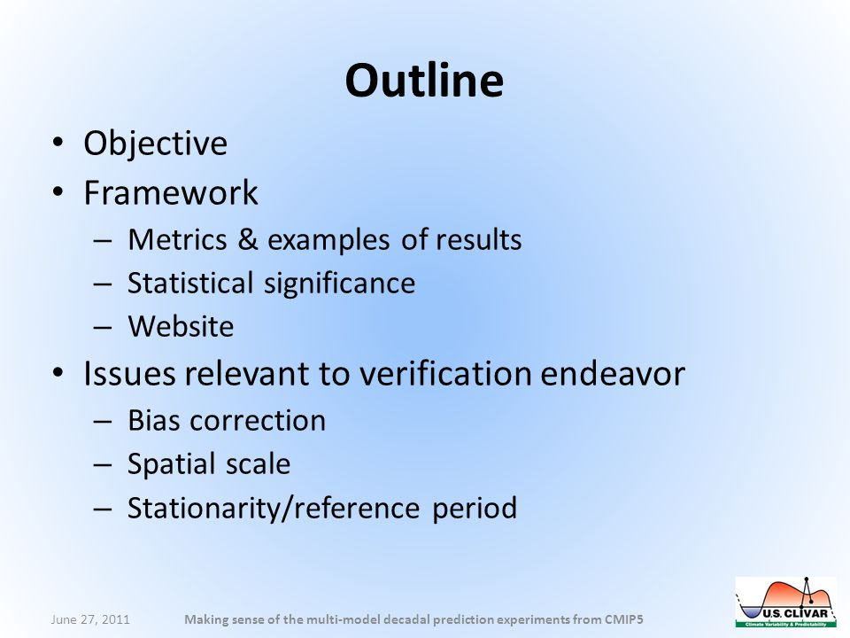 Outline Objective Framework – Metrics & examples of results – Statistical significance – Website Issues relevant to verification endeavor – Bias correction – Spatial scale – Stationarity/reference period June 27, 2011Making sense of the multi-model decadal prediction experiments from CMIP5