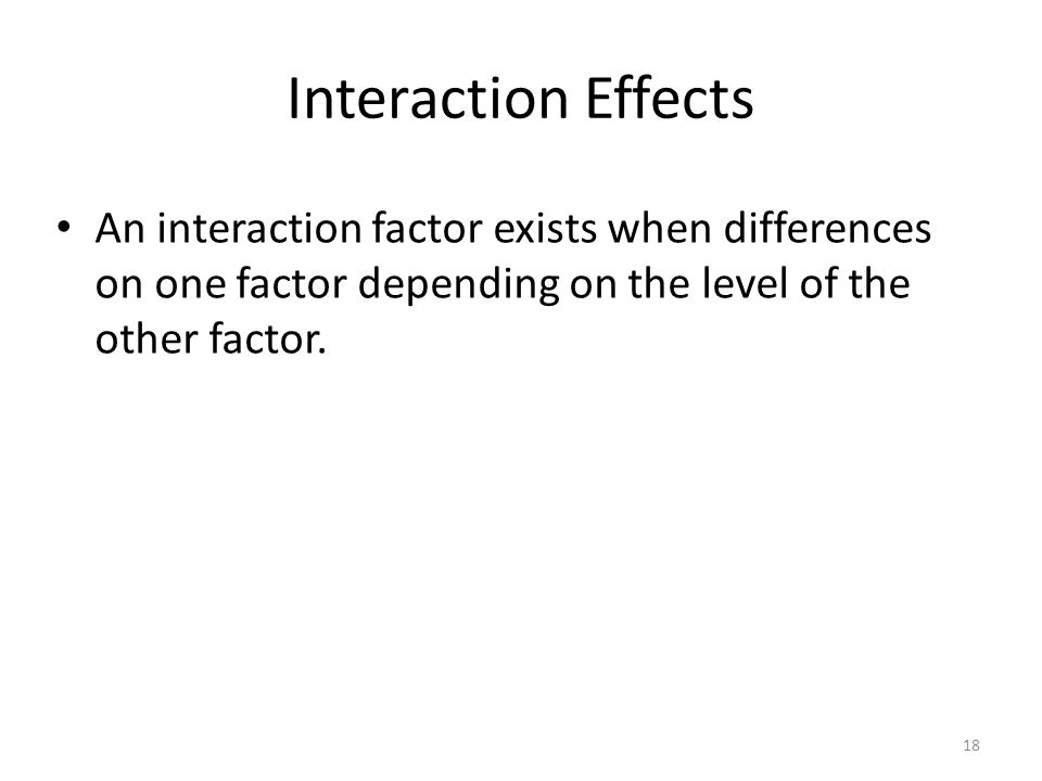 Interaction Effects An interaction factor exists when differences on one factor depending on the level of the other factor.