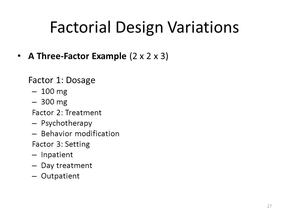 Factorial Design Variations A Three-Factor Example (2 x 2 x 3) Factor 1: Dosage – 100 mg – 300 mg Factor 2: Treatment – Psychotherapy – Behavior modification Factor 3: Setting – Inpatient – Day treatment – Outpatient 27