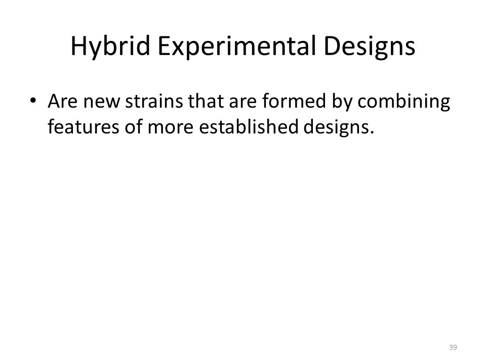 Hybrid Experimental Designs Are new strains that are formed by combining features of more established designs.