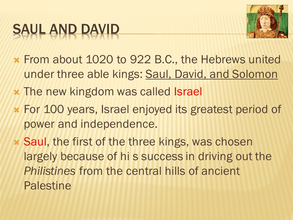  From about 1020 to 922 B.C., the Hebrews united under three able kings: Saul, David, and Solomon  The new kingdom was called Israel  For 100 years