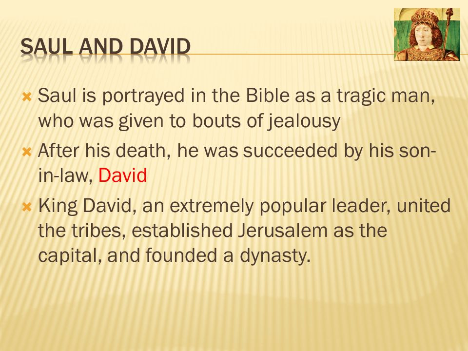  Saul is portrayed in the Bible as a tragic man, who was given to bouts of jealousy  After his death, he was succeeded by his son- in-law, David  K