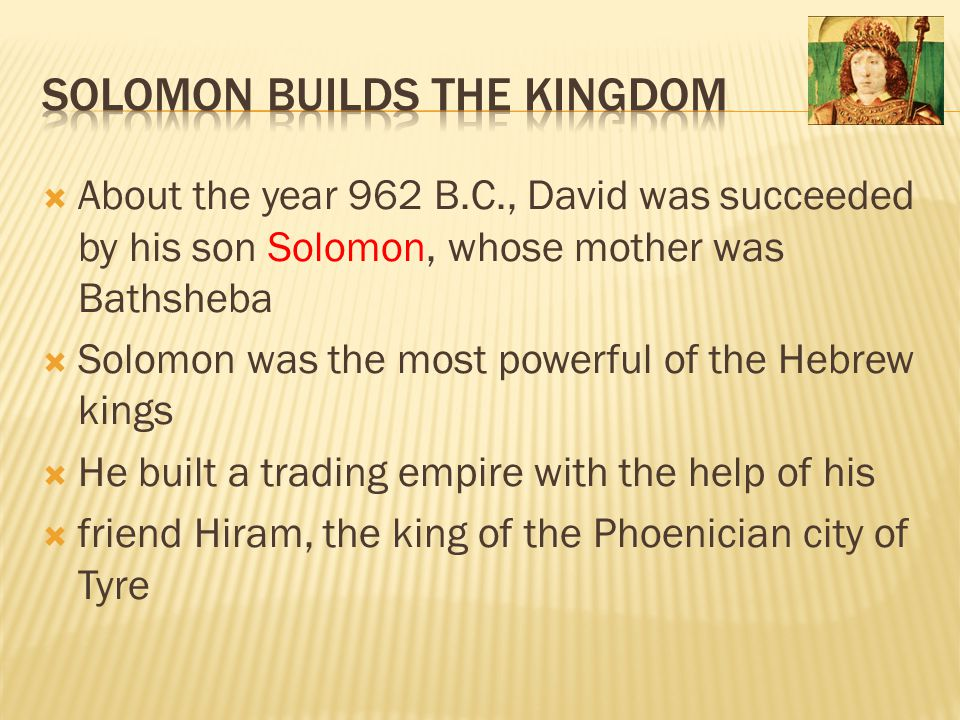  About the year 962 B.C., David was succeeded by his son Solomon, whose mother was Bathsheba  Solomon was the most powerful of the Hebrew kings  He