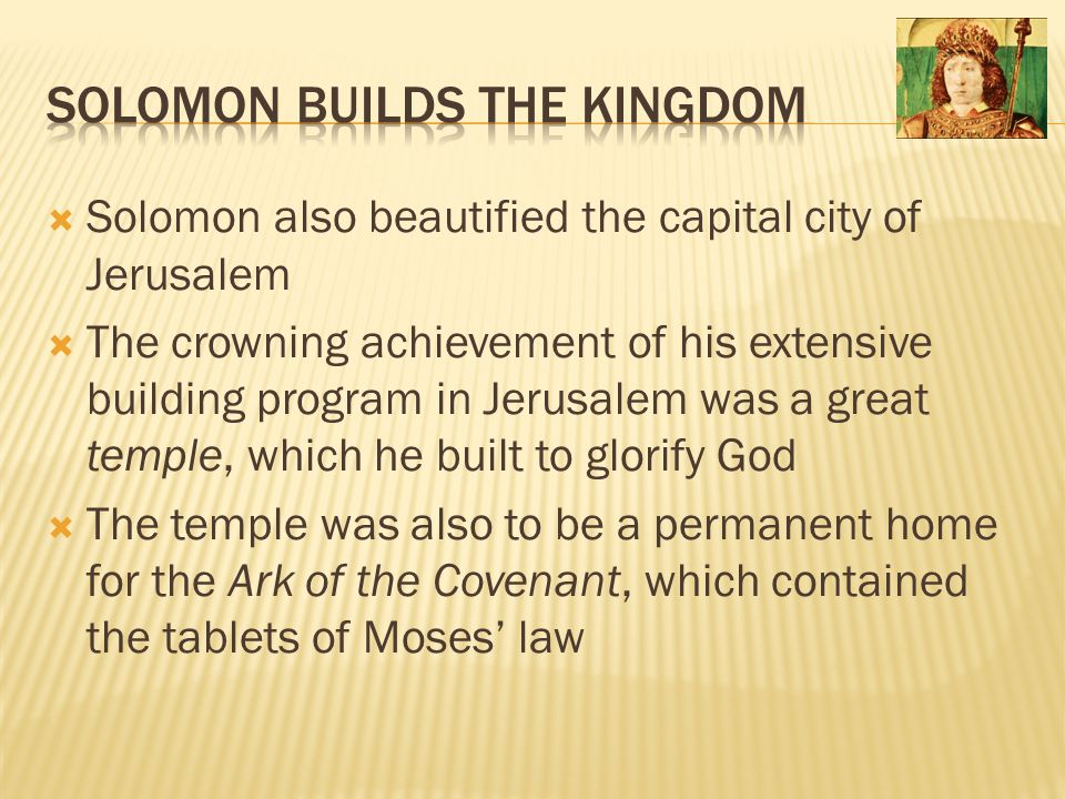  Solomon also beautified the capital city of Jerusalem  The crowning achievement of his extensive building program in Jerusalem was a great temple,