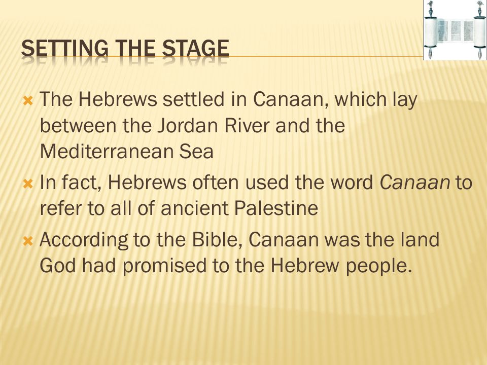  The Hebrews settled in Canaan, which lay between the Jordan River and the Mediterranean Sea  In fact, Hebrews often used the word Canaan to refer t