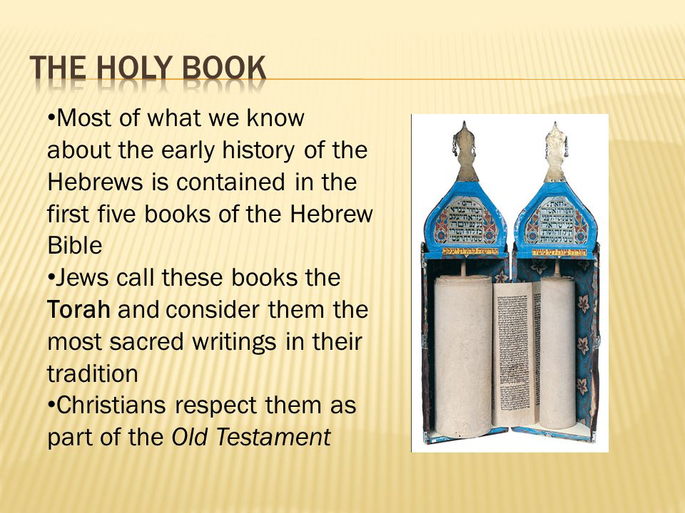 Most of what we know about the early history of the Hebrews is contained in the first five books of the Hebrew Bible Jews call these books the Torah a