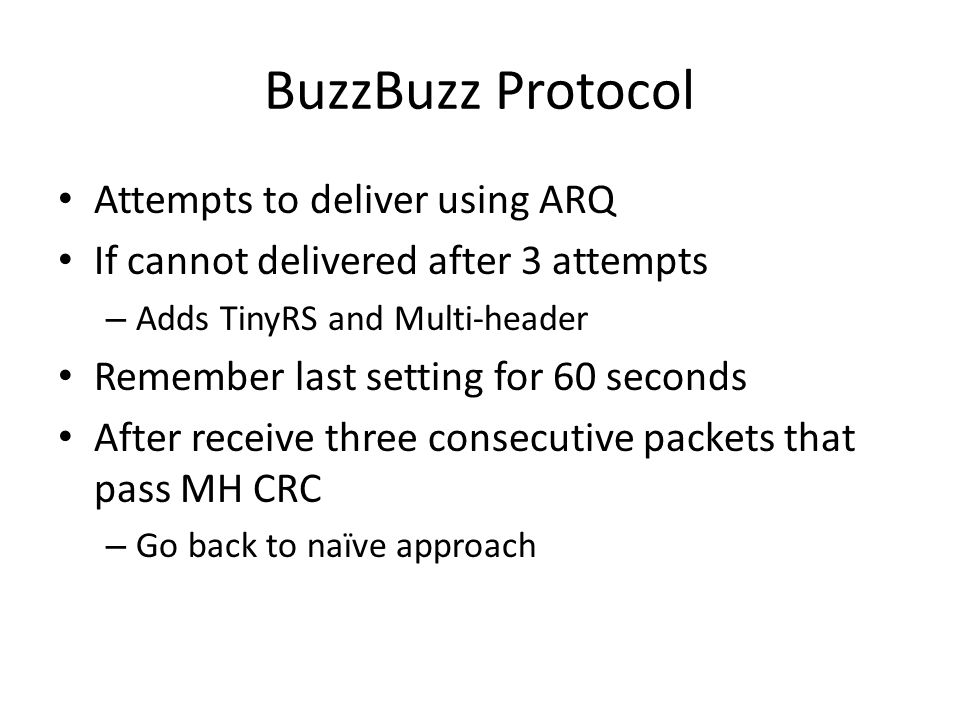 BuzzBuzz Protocol Attempts to deliver using ARQ If cannot delivered after 3 attempts – Adds TinyRS and Multi-header Remember last setting for 60 seconds After receive three consecutive packets that pass MH CRC – Go back to naïve approach