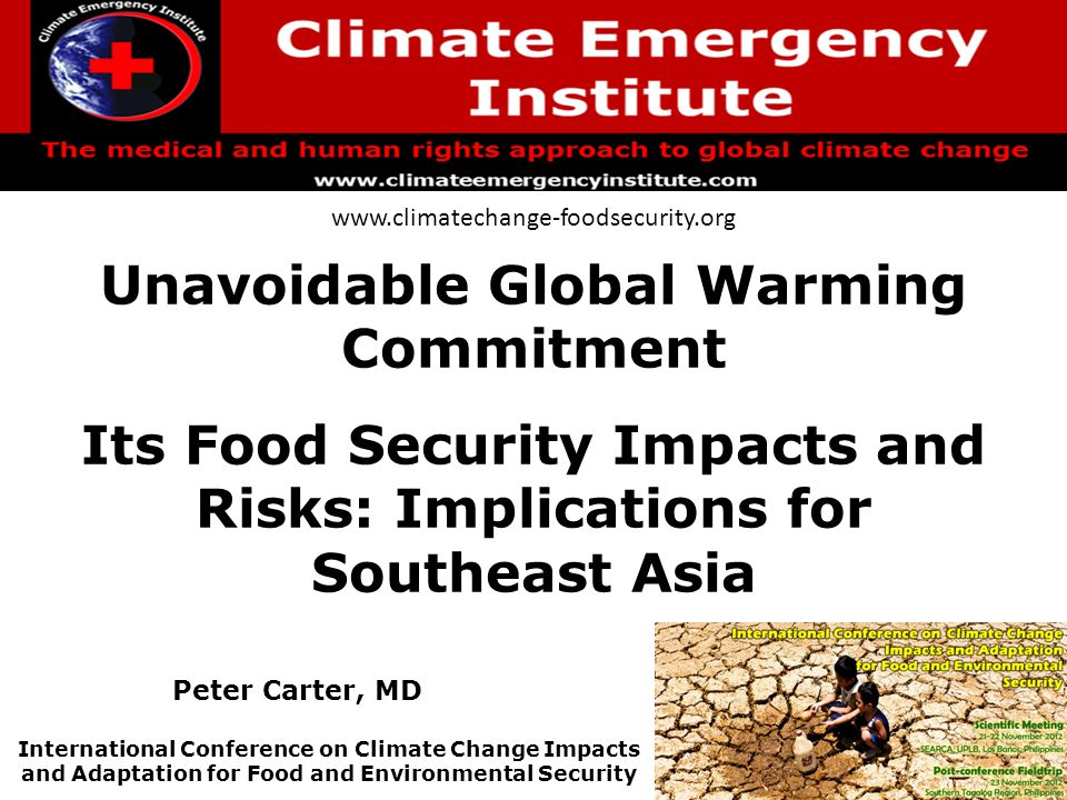 Unavoidable Global Warming Commitment Its Food Security Impacts and Risks: Implications for Southeast Asia www.climatechange-foodsecurity.org International Conference on Climate Change Impacts and Adaptation for Food and Environmental Security Peter Carter, MD