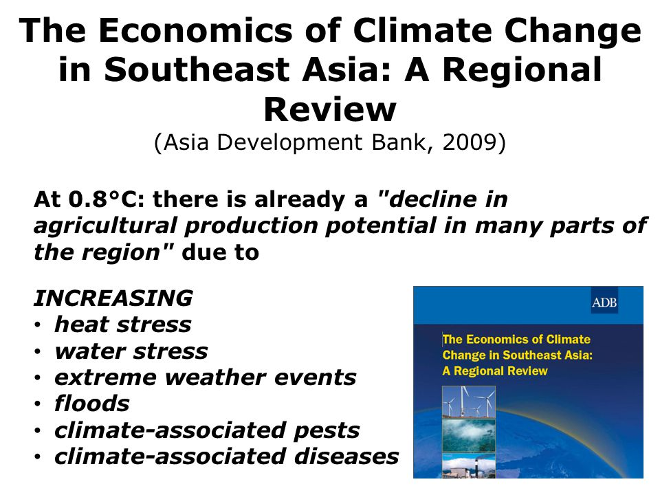 At 0.8 ° C: there is already a decline in agricultural production potential in many parts of the region due to INCREASING heat stress water stress extreme weather events floods climate-associated pests climate-associated diseases The Economics of Climate Change in Southeast Asia: A Regional Review (Asia Development Bank, 2009)
