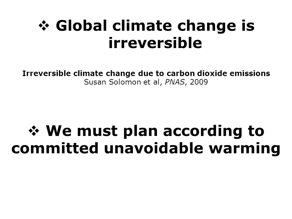  Global climate change is irreversible Irreversible climate change due to carbon dioxide emissions Susan Solomon et al, PNAS, 2009  We must plan according to committed unavoidable warming