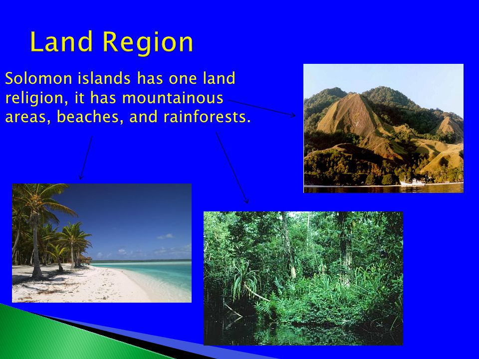 Solomon islands has a land religion, it has mountainous areas, beaches, and rainforests.