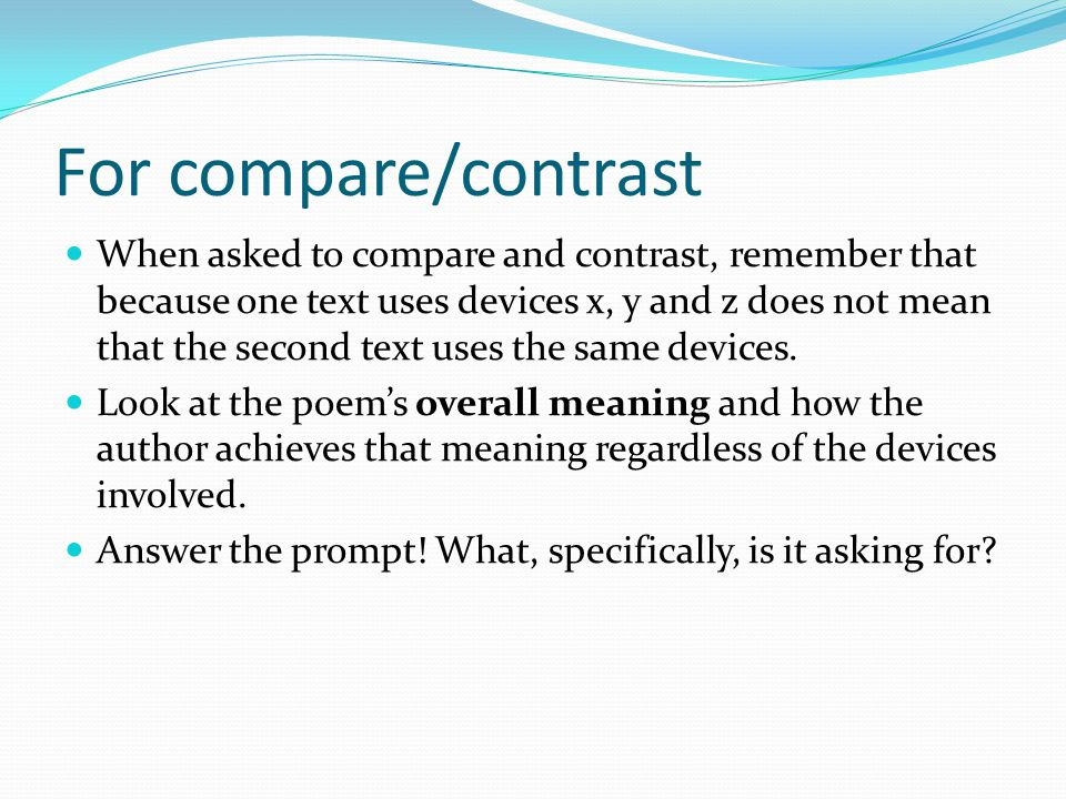 For compare/contrast When asked to compare and contrast, remember that because one text uses devices x, y and z does not mean that the second text use