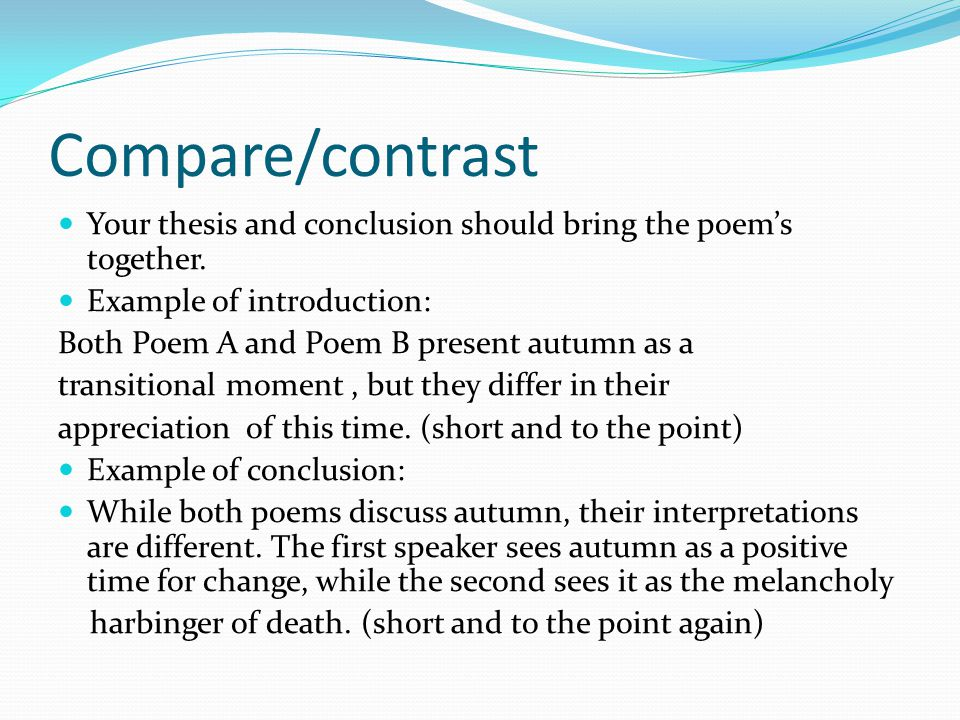 Compare/contrast Your thesis and conclusion should bring the poem's together. Example of introduction: Both Poem A and Poem B present autumn as a tran