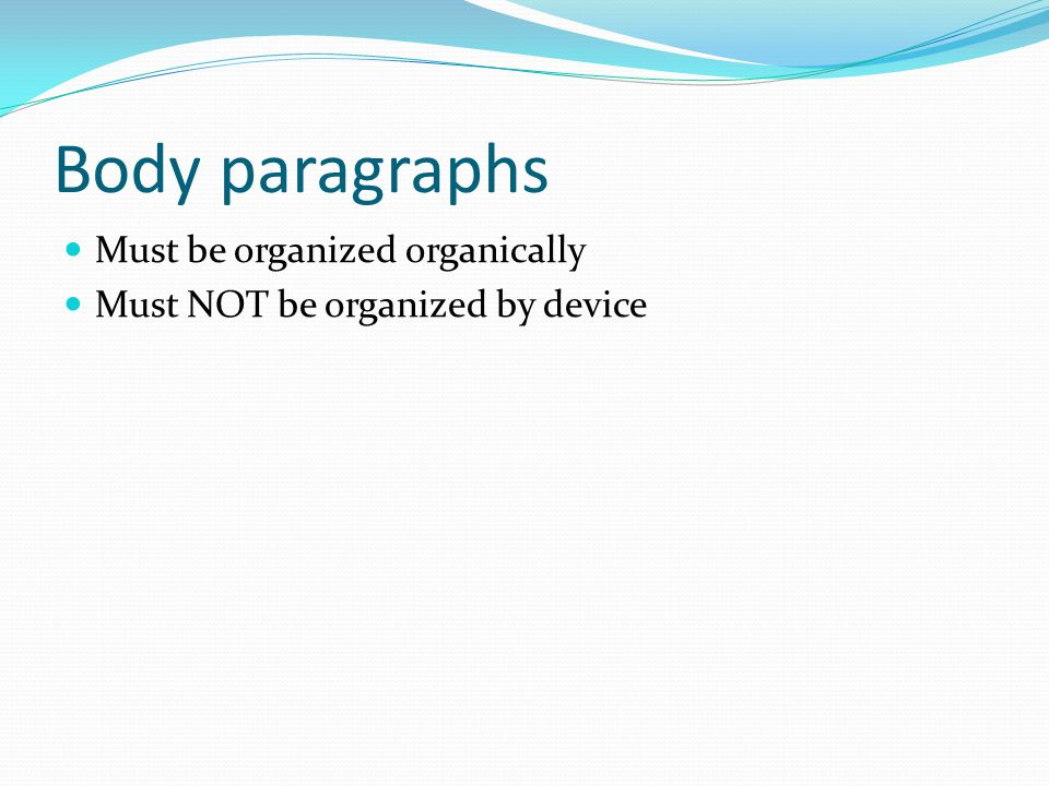 Body paragraphs Must be organized organically Must NOT be organized by device
