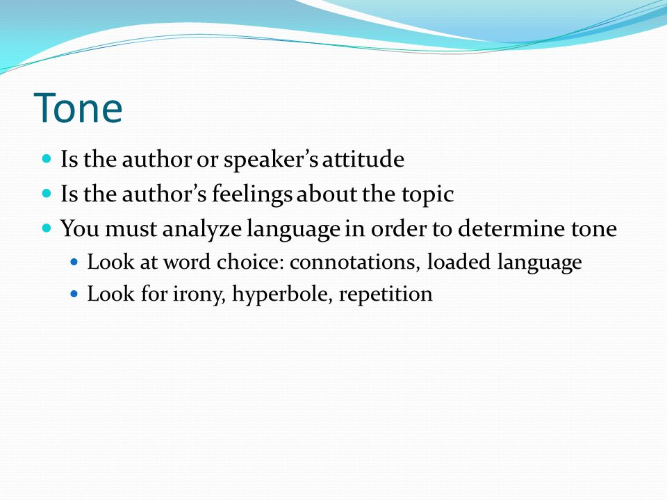 Tone Is the author or speaker's attitude Is the author's feelings about the topic You must analyze language in order to determine tone Look at word ch