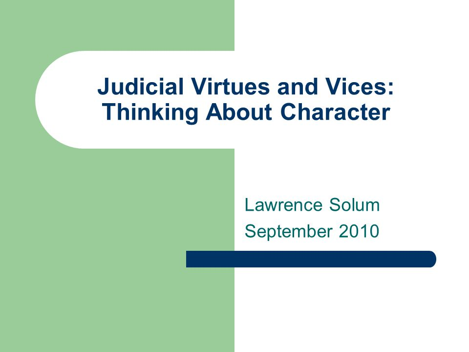 Outline Two Antinomies Virtue Ethics Virtue Jurisprudence Aretaic Theory of Judging Rules & Equity Dissolving the Antinomies Implications for Judging