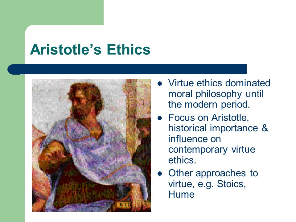 Aristotle's Ethics Virtue ethics dominated moral philosophy until the modern period.