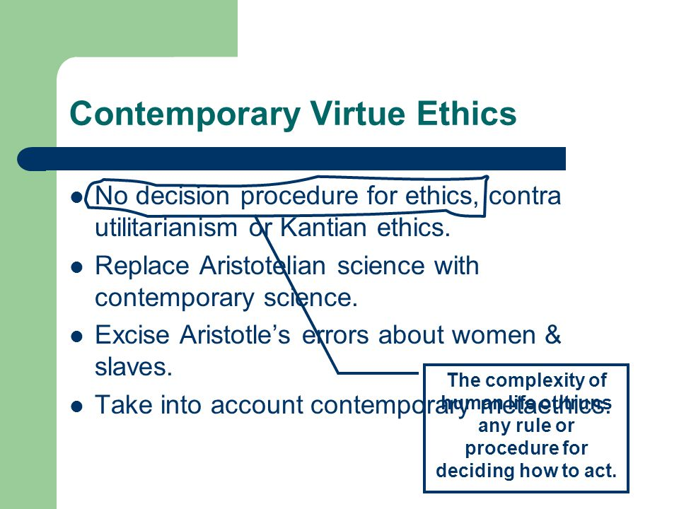 Contemporary Virtue Ethics No decision procedure for ethics, contra utilitarianism or Kantian ethics.
