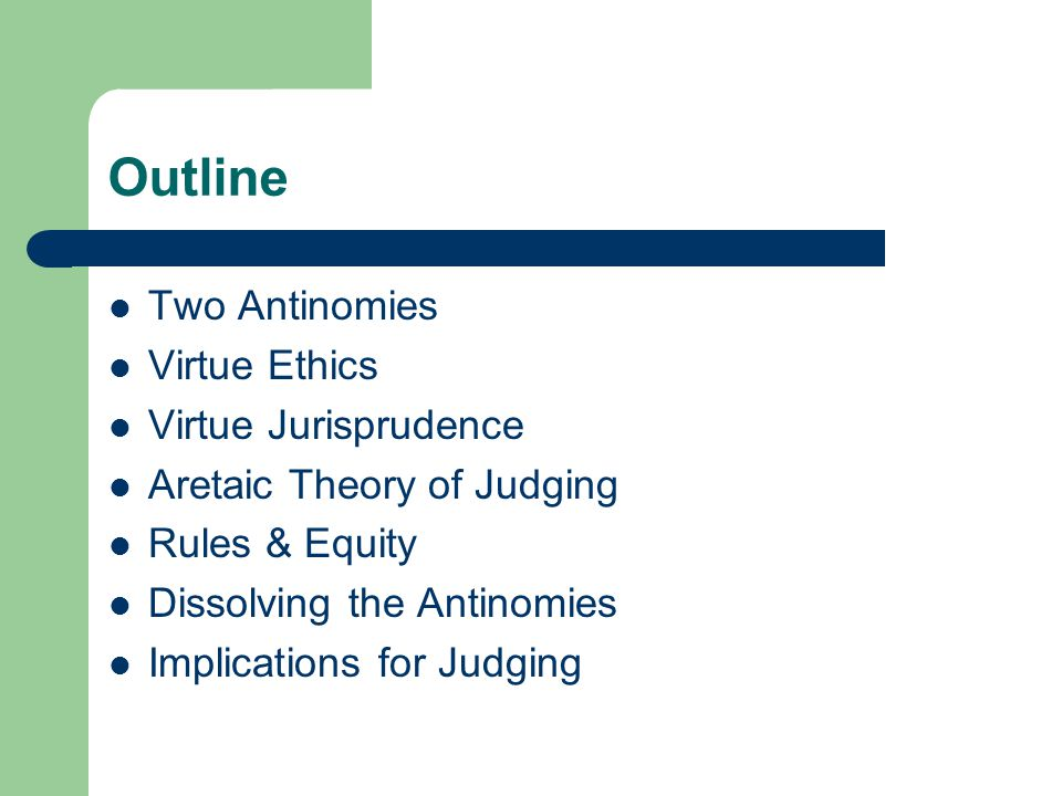 Outline Two Antinomies Virtue Ethics Virtue Jurisprudence Aretaic Theory of Judging Rules & Equity Dissolving the Antinomies The Implications for Judging Aristotle's Ethics Contemporary Virtue Ethics