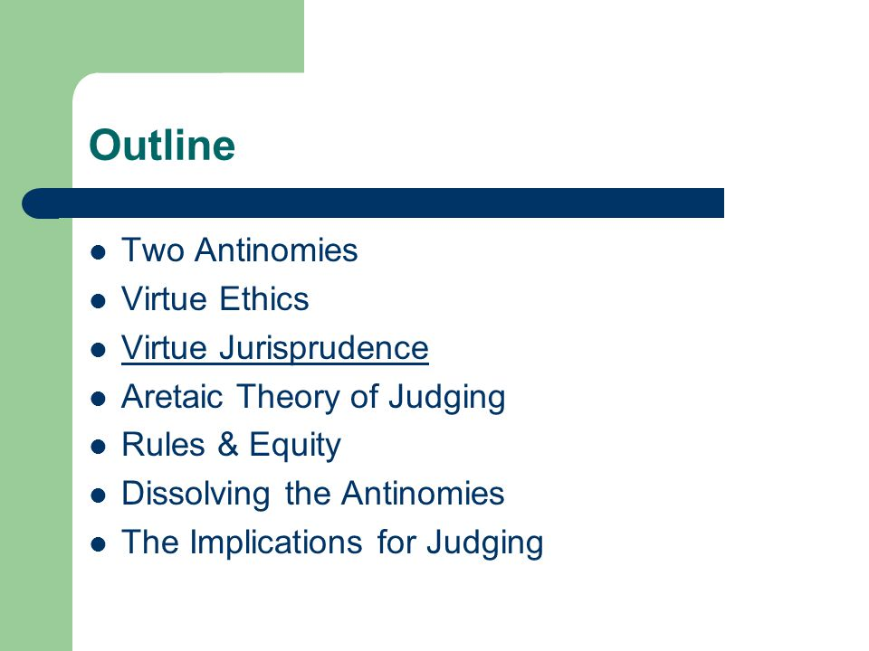 Outline Two Antinomies Virtue Ethics Virtue Jurisprudence Aretaic Theory of Judging Rules & Equity Dissolving the Antinomies The Implications for Judg