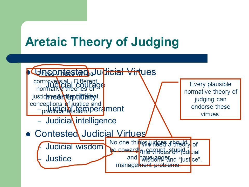 Aretaic Theory of Judging Uncontested Judicial Virtues – Judicial courage – Incorruptibility – Judicial temperament – Judicial intelligence Contested Judicial Virtues – Judicial wisdom – Justice We need a theory of the virtues of judicial wisdom and justice .