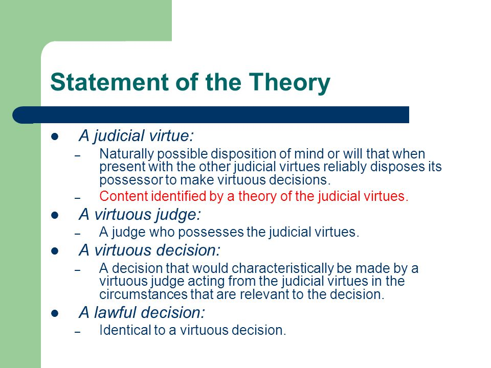 Statement of the Theory A judicial virtue: – Naturally possible disposition of mind or will that when present with the other judicial virtues reliably