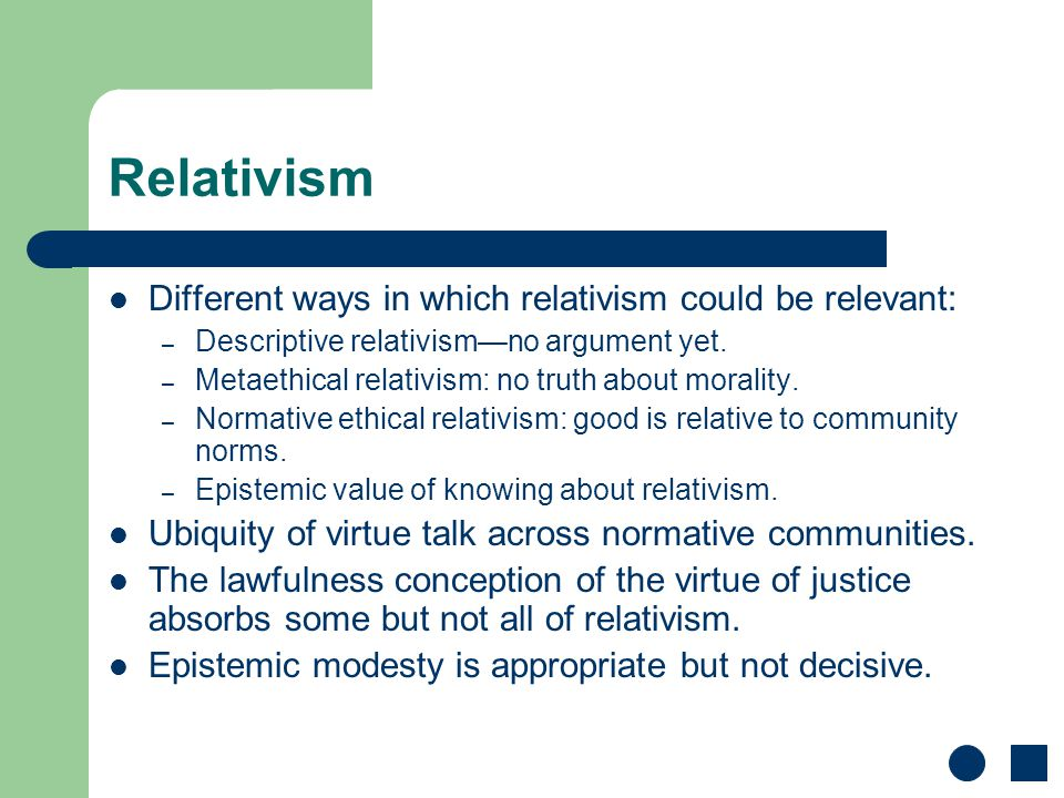 Relativism Different ways in which relativism could be relevant: – Descriptive relativism—no argument yet. – Metaethical relativism: no truth about mo